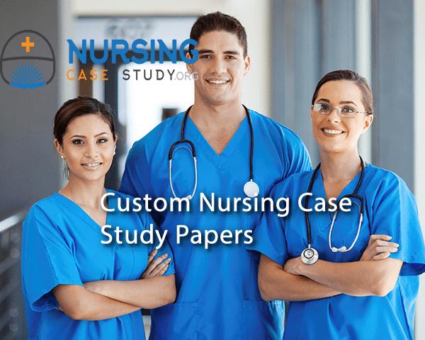 Custom Nursing Case Study Papers