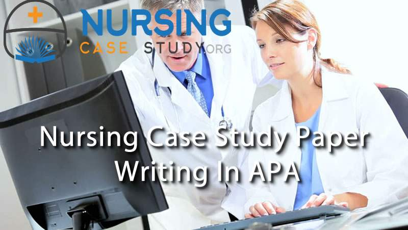 Nursing case study paper writing in APA